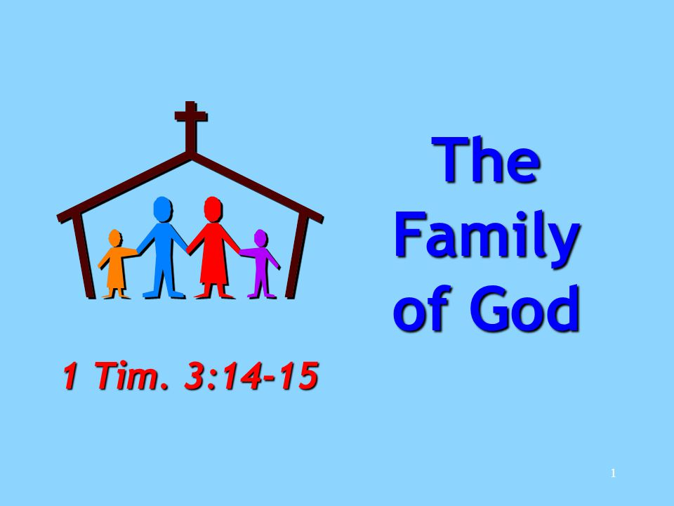 1 The Family of God 1 Tim. 3:14-15