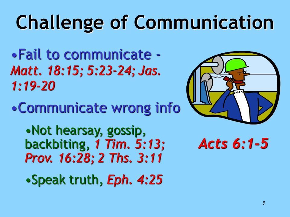 5 Challenge of Communication Fail to communicate - Matt. 18:15; 5:23-24; Jas. 1:19-20Fail to communicate - Matt. 18:15; 5:23-24; Jas. 1:19-20 Communic