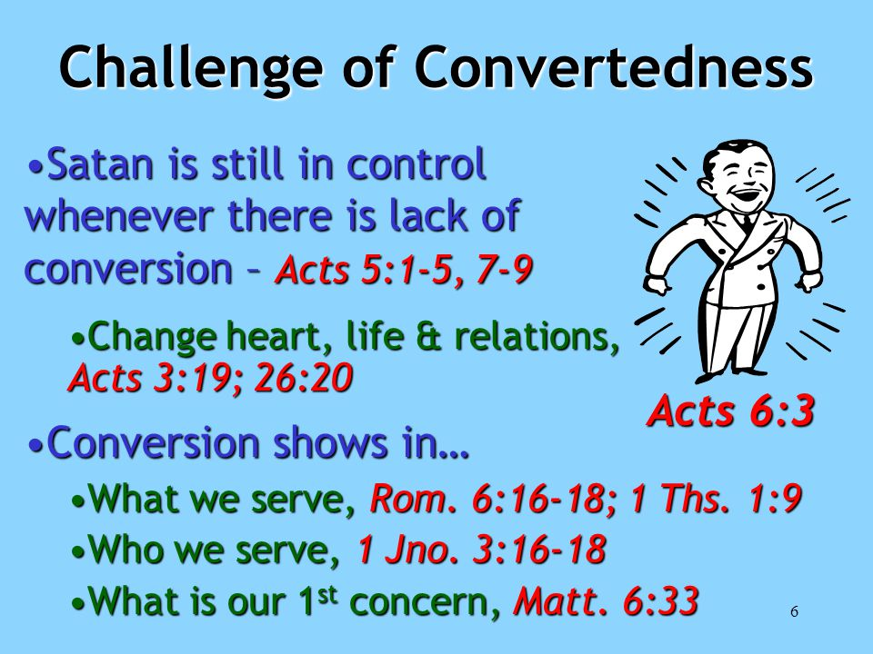 6 Challenge of Convertedness Satan is still in control whenever there is lack of conversion – Acts 5:1-5, 7-9Satan is still in control whenever there is lack of conversion – Acts 5:1-5, 7-9 Change heart, life & relations, Acts 3:19; 26:20Change heart, life & relations, Acts 3:19; 26:20 Conversion shows in…Conversion shows in… What we serve, Rom.