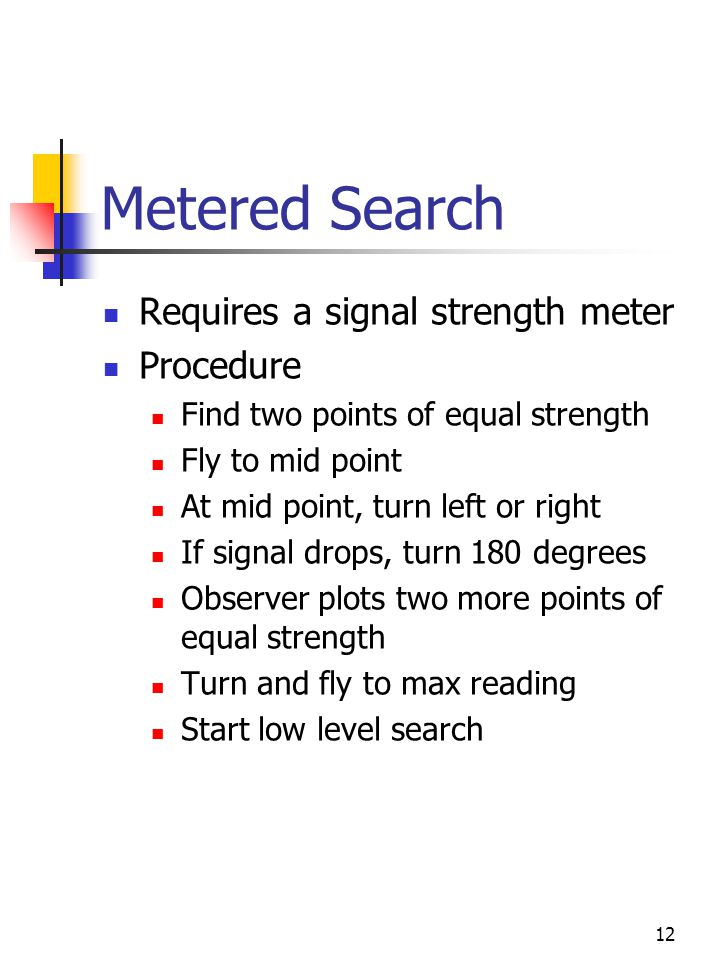 12 Metered Search Requires a signal strength meter Procedure Find two points of equal strength Fly to mid point At mid point, turn left or right If signal drops, turn 180 degrees Observer plots two more points of equal strength Turn and fly to max reading Start low level search
