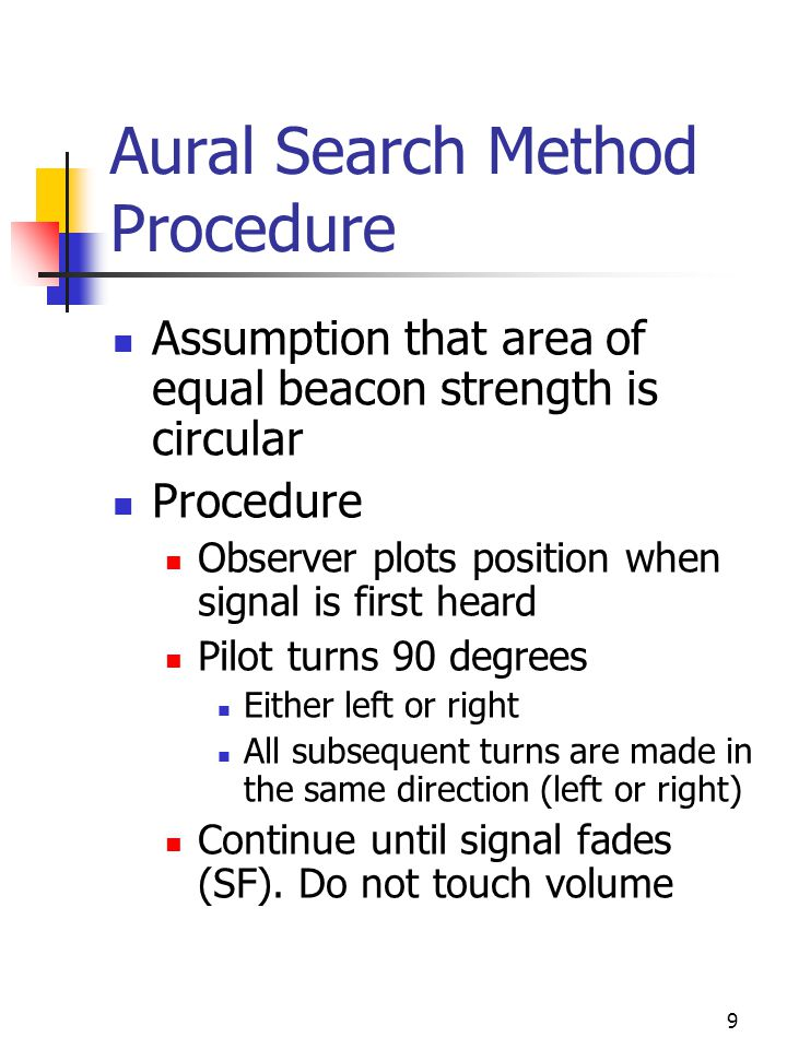 10 Aural Search Method Procedure Pilot executes 180 degree turn Plot the new signal heard point (SH) Fly until signal fades (SF) Generates second vector Pilot flies to indicated point and executes low altitude search Notes Calculations are approximate Bisectors seldom intersect over target