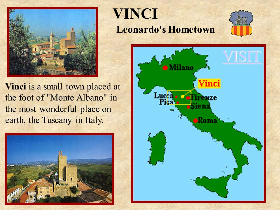 VISIT VINCI Leonardo s Hometown Vinci is a small town placed at the foot of Monte Albano in the most wonderful place on earth, the Tuscany in Italy.