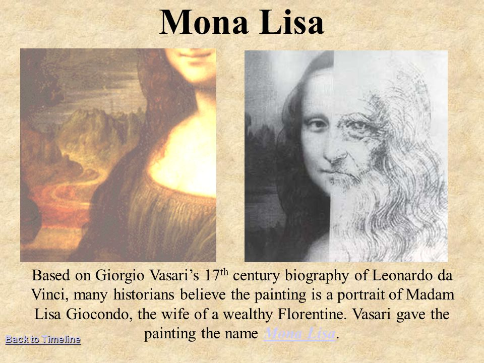 Based on Giorgio Vasari's 17 th century biography of Leonardo da Vinci, many historians believe the painting is a portrait of Madam Lisa Giocondo, the wife of a wealthy Florentine.