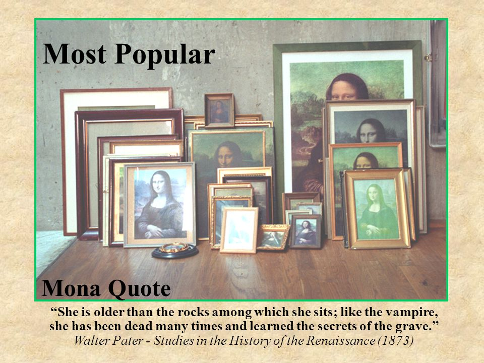 Most Popular Mona Quotes (Of the Mona Lisa) She is older than the rocks among which she sits; like the vampire, she has been dead many times and learned the secrets of the grave.