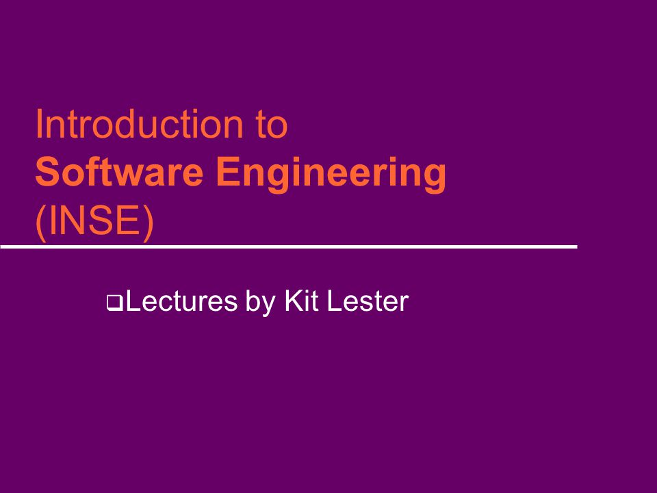 Introduction to Software Engineering (INSE)  Lectures by Kit Lester