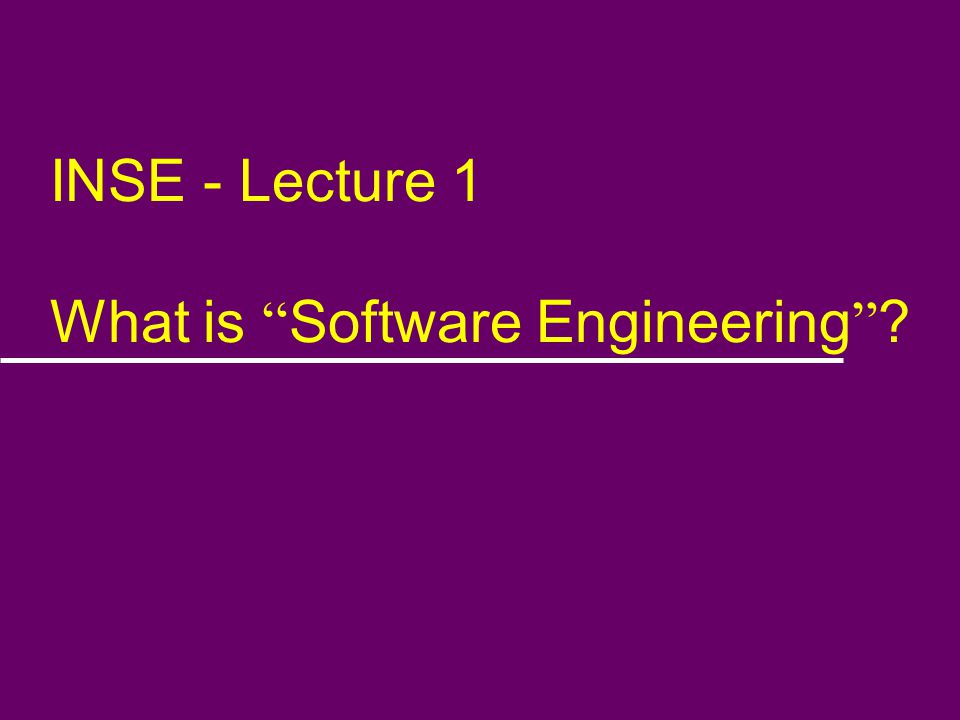 INSE - Lecture 1 What is Software Engineering