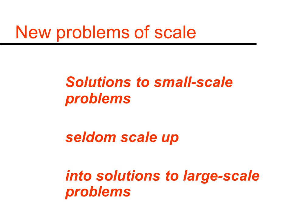 New problems of scale Solutions to small-scale problems seldom scale up into solutions to large-scale problems