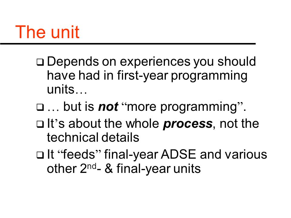 The unit  Depends on experiences you should have had in first-year programming units …  … but is not more programming .