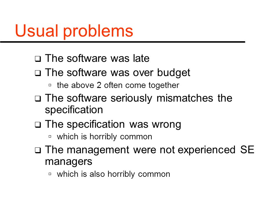 Usual problems  The software was late  The software was over budget  the above 2 often come together  The software seriously mismatches the specification  The specification was wrong  which is horribly common  The management were not experienced SE managers  which is also horribly common