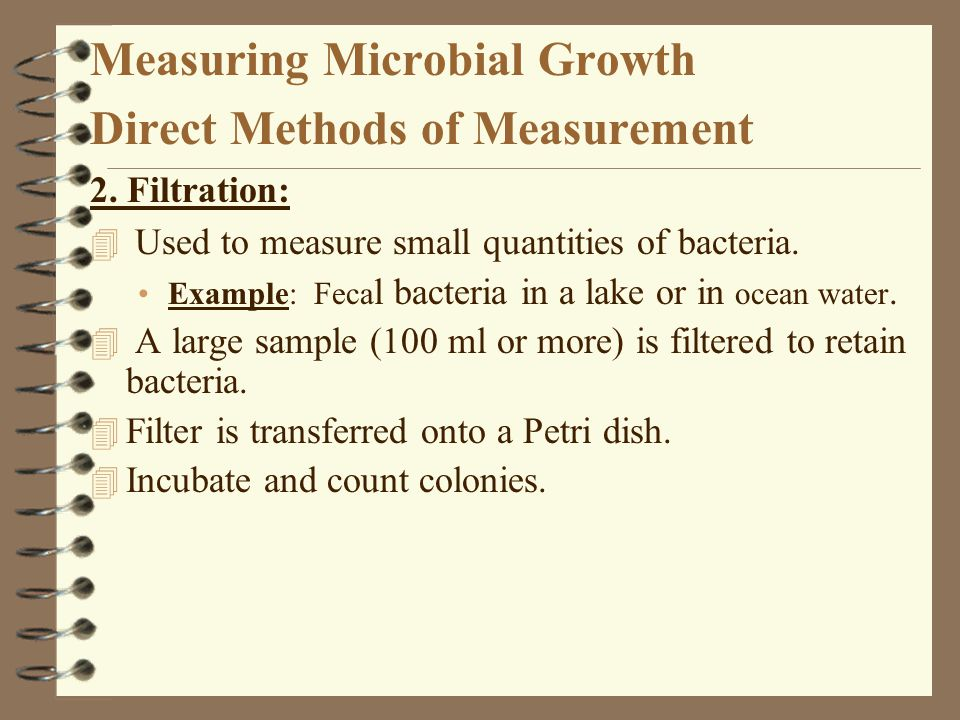 Measuring Microbial Growth Direct Methods of Measurement 2. Filtration: 4 Used to measure small quantities of bacteria. Example: Feca l bacteria in a