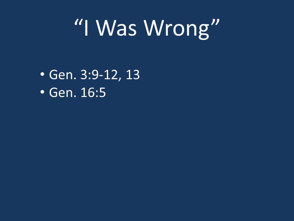 I Was Wrong Gen. 3:9-12, 13 Gen. 16:5