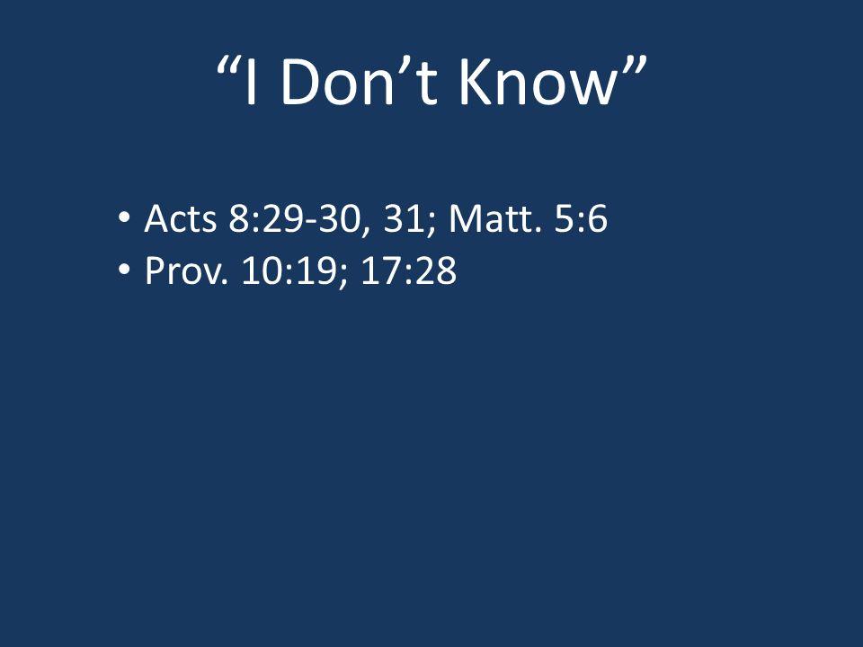 I Don't Know Acts 8:29-30, 31; Matt. 5:6 Prov. 10:19; 17:28