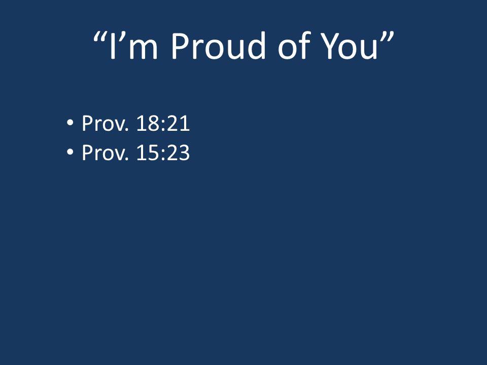I'm Proud of You Prov. 18:21 Prov. 15:23