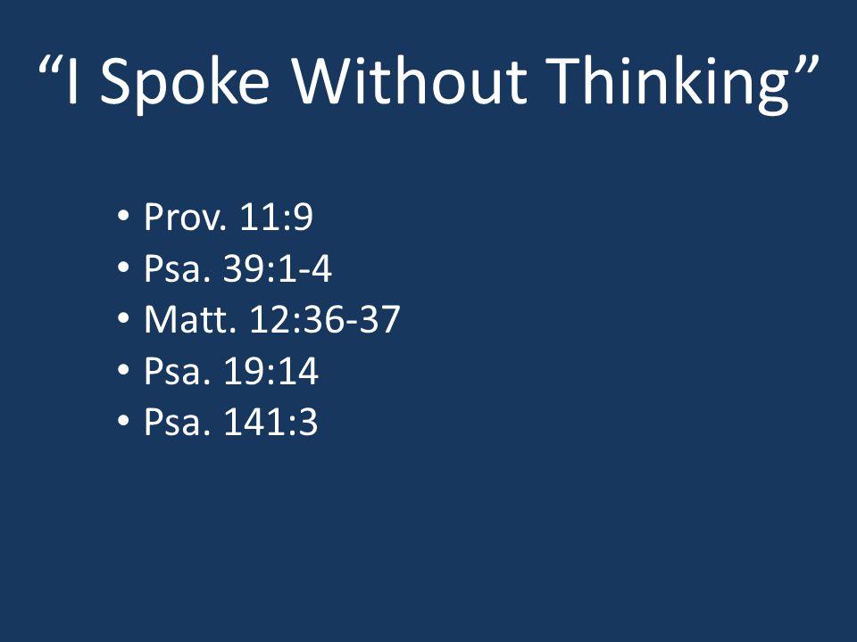 I Spoke Without Thinking Prov. 11:9 Psa. 39:1-4 Matt. 12:36-37 Psa. 19:14 Psa. 141:3