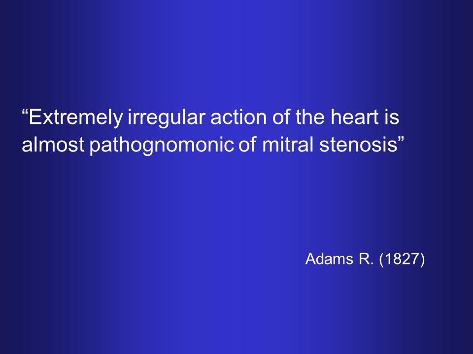 Extremely irregular action of the heart is almost pathognomonic of mitral stenosis Adams R.
