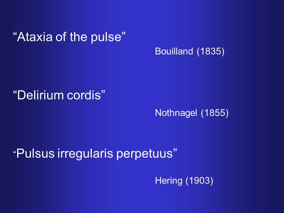 """""""Ataxia of the pulse"""" Bouilland (1835) """"Delirium cordis"""" Nothnagel (1855) """" Pulsus irregularis perpetuus"""" Hering (1903)"""