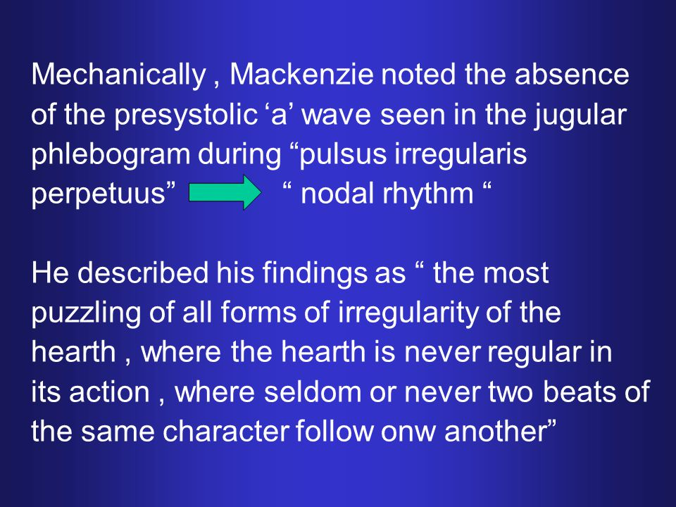 Mechanically, Mackenzie noted the absence of the presystolic 'a' wave seen in the jugular phlebogram during pulsus irregularis perpetuus nodal rhythm He described his findings as the most puzzling of all forms of irregularity of the hearth, where the hearth is never regular in its action, where seldom or never two beats of the same character follow onw another