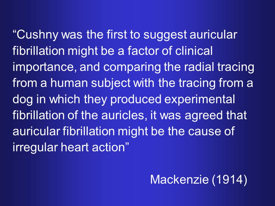Cushny was the first to suggest auricular fibrillation might be a factor of clinical importance, and comparing the radial tracing from a human subject with the tracing from a dog in which they produced experimental fibrillation of the auricles, it was agreed that auricular fibrillation might be the cause of irregular heart action Mackenzie (1914)