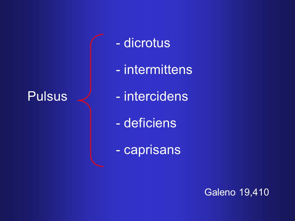 - dicrotus - intermittens Pulsus- intercidens - deficiens - caprisans Galeno 19,410