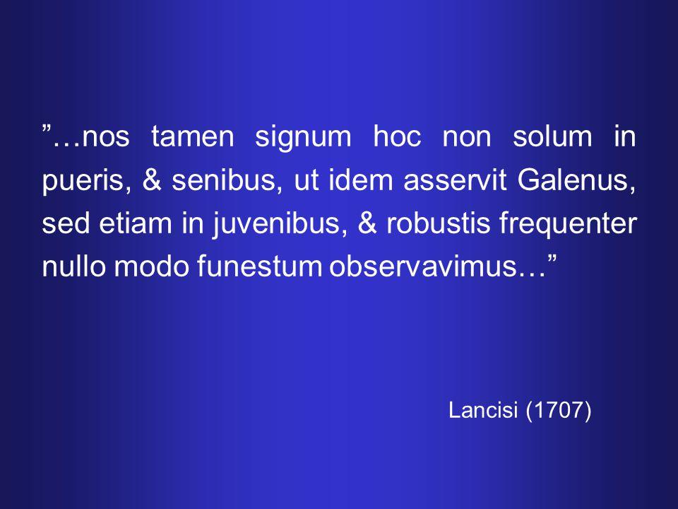 …nos tamen signum hoc non solum in pueris, & senibus, ut idem asservit Galenus, sed etiam in juvenibus, & robustis frequenter nullo modo funestum observavimus… Lancisi (1707)