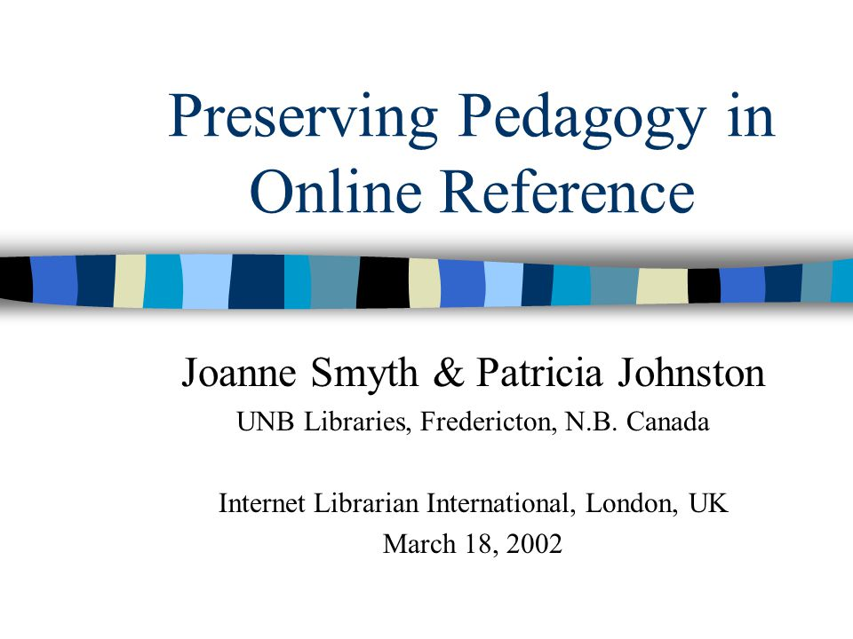 Preserving Pedagogy in Online Reference Joanne Smyth & Patricia Johnston UNB Libraries, Fredericton, N.B.