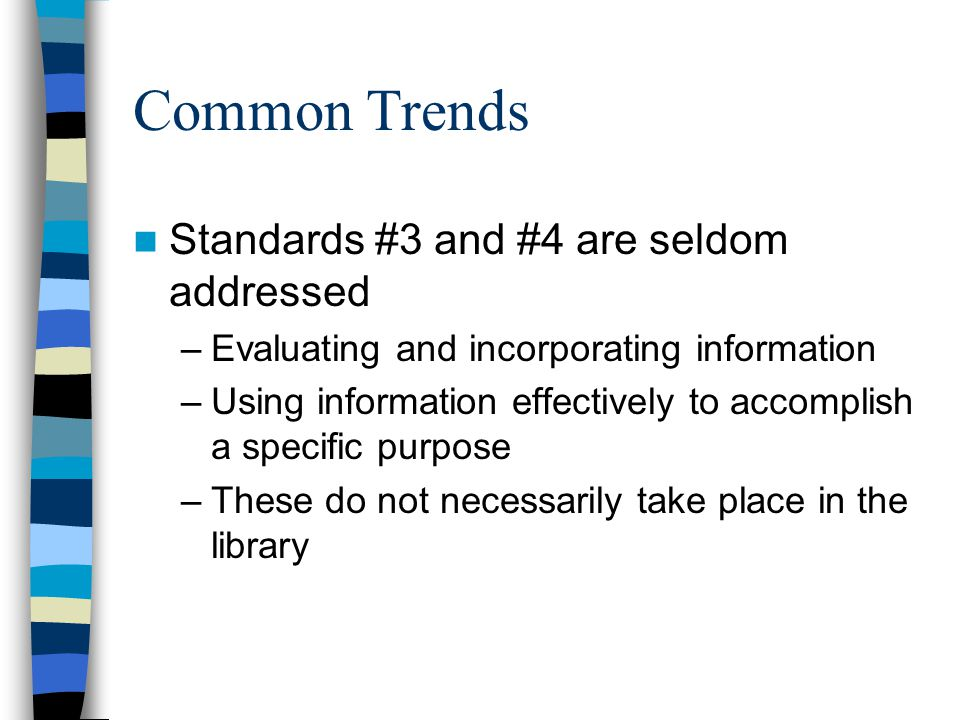 Common Trends Standards #3 and #4 are seldom addressed –Evaluating and incorporating information –Using information effectively to accomplish a specific purpose –These do not necessarily take place in the library