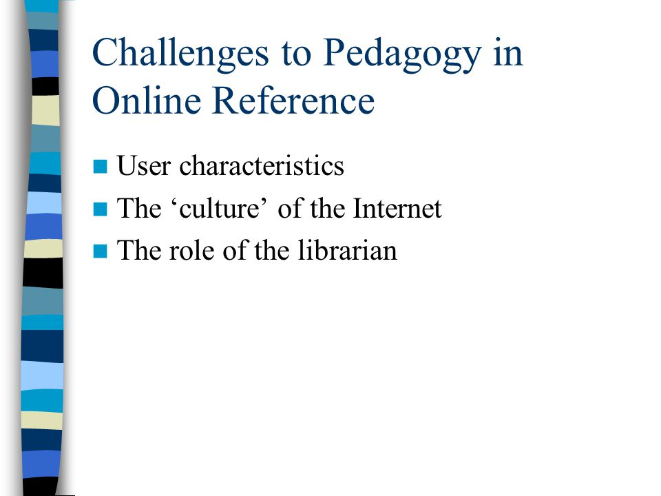 Challenges to Pedagogy in Online Reference User characteristics The 'culture' of the Internet The role of the librarian