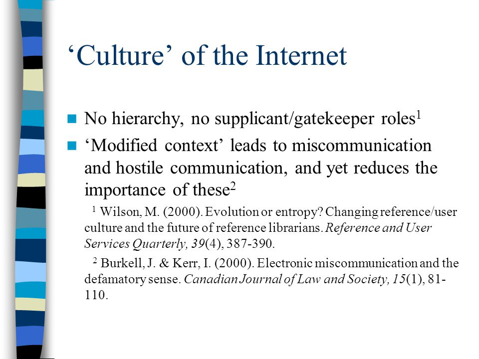 'Culture' of the Internet No hierarchy, no supplicant/gatekeeper roles 1 'Modified context' leads to miscommunication and hostile communication, and yet reduces the importance of these 2 1 Wilson, M.