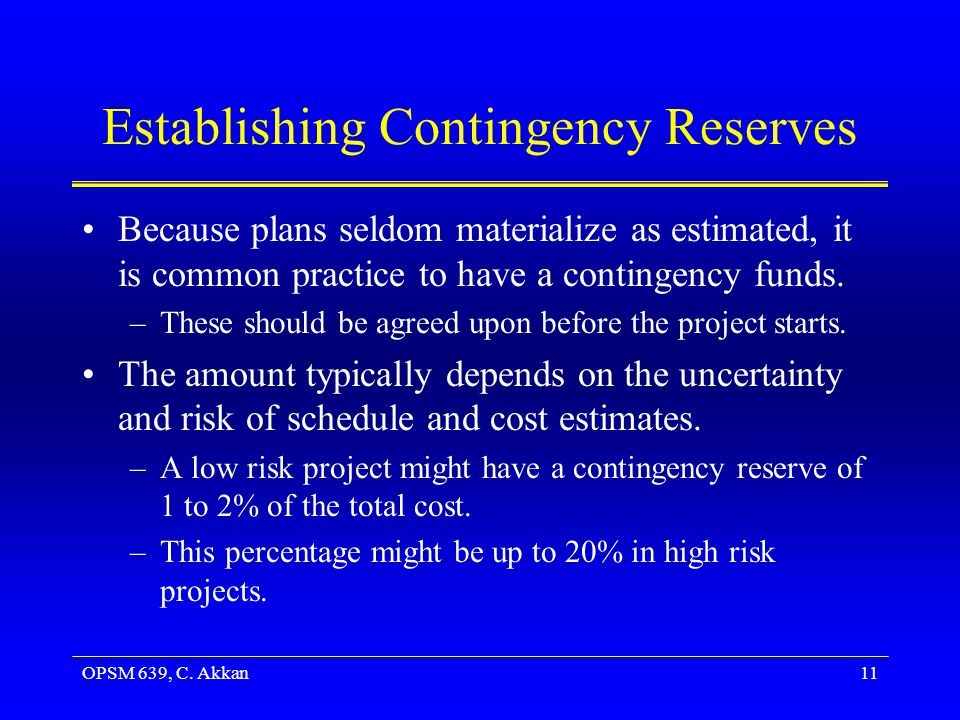 OPSM 639, C. Akkan11 Establishing Contingency Reserves Because plans seldom materialize as estimated, it is common practice to have a contingency fund