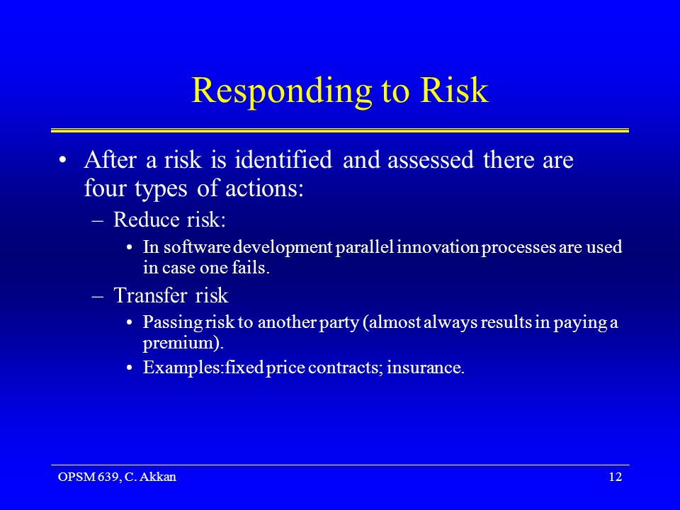 OPSM 639, C. Akkan12 Responding to Risk After a risk is identified and assessed there are four types of actions: –Reduce risk: In software development