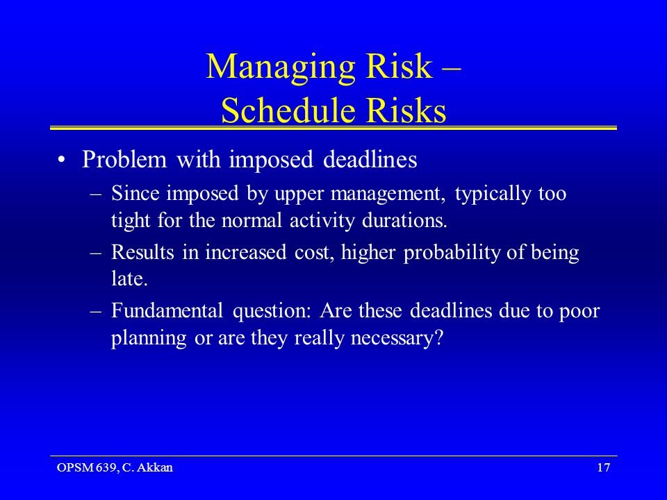 OPSM 639, C. Akkan17 Managing Risk – Schedule Risks Problem with imposed deadlines –Since imposed by upper management, typically too tight for the nor