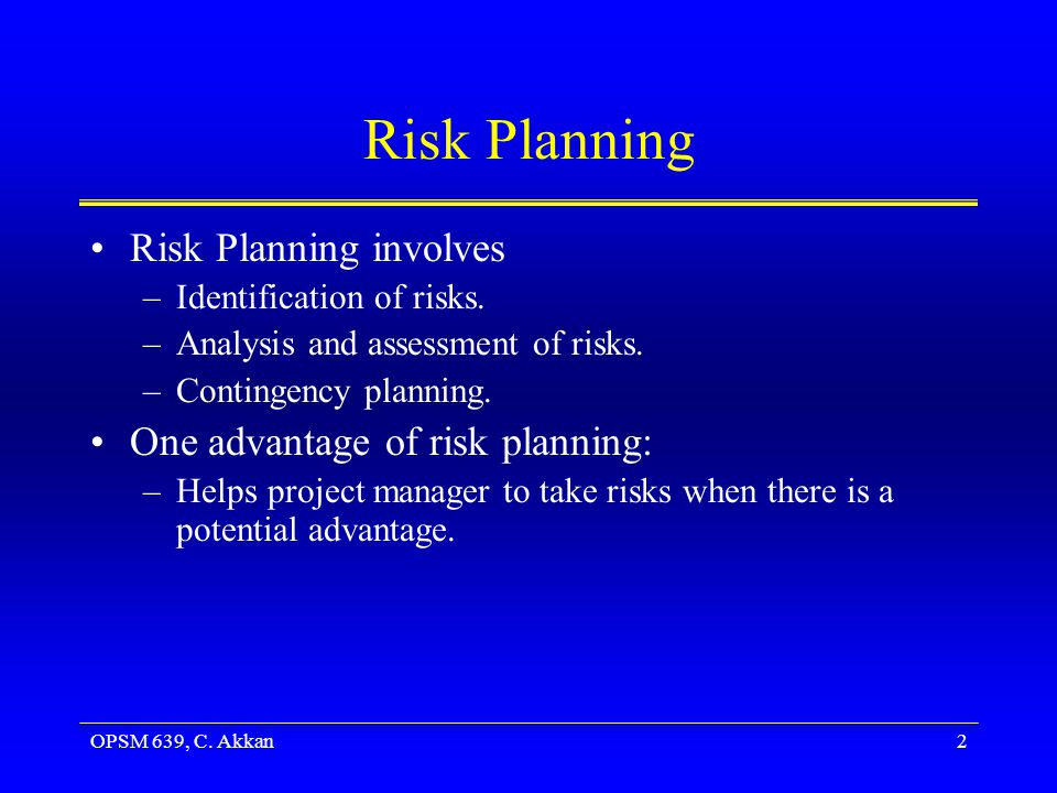 OPSM 639, C. Akkan2 Risk Planning Risk Planning involves –Identification of risks. –Analysis and assessment of risks. –Contingency planning. One advan