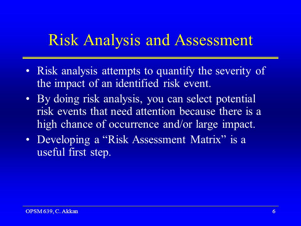 OPSM 639, C. Akkan6 Risk Analysis and Assessment Risk analysis attempts to quantify the severity of the impact of an identified risk event. By doing r