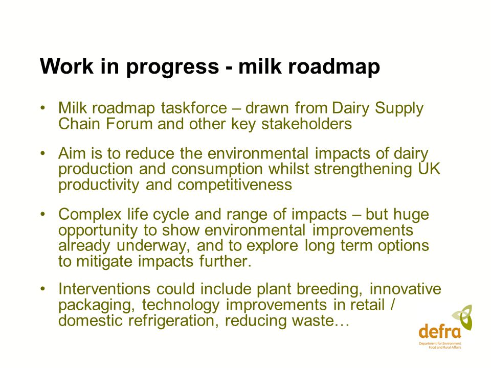 Work in progress - milk roadmap Milk roadmap taskforce – drawn from Dairy Supply Chain Forum and other key stakeholders Aim is to reduce the environmental impacts of dairy production and consumption whilst strengthening UK productivity and competitiveness Complex life cycle and range of impacts – but huge opportunity to show environmental improvements already underway, and to explore long term options to mitigate impacts further.