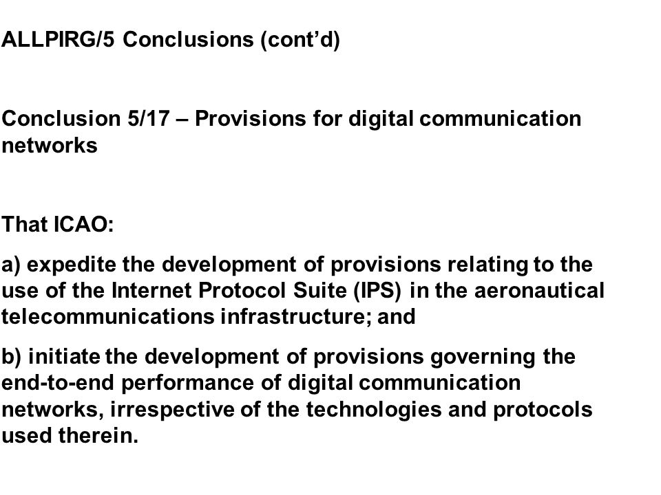 ALLPIRG/5 Conclusions (cont'd) Conclusion 5/17 – Provisions for digital communication networks That ICAO: a) expedite the development of provisions relating to the use of the Internet Protocol Suite (IPS) in the aeronautical telecommunications infrastructure; and b) initiate the development of provisions governing the end-to-end performance of digital communication networks, irrespective of the technologies and protocols used therein.
