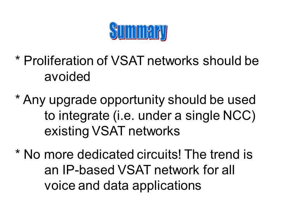 * Proliferation of VSAT networks should be avoided * Any upgrade opportunity should be used to integrate (i.e.
