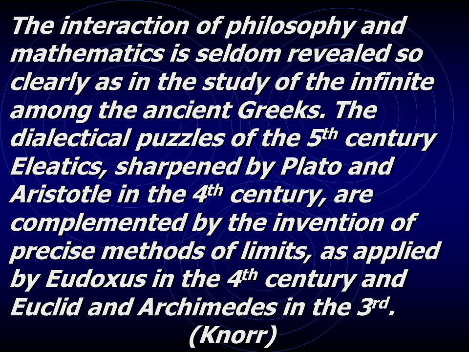 The interaction of philosophy and mathematics is seldom revealed so clearly as in the study of the infinite among the ancient Greeks.