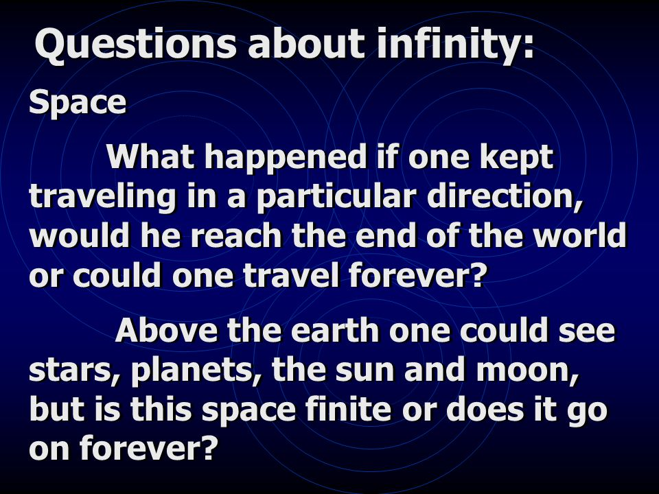 Questions about infinity: Space What happened if one kept traveling in a particular direction, would he reach the end of the world or could one travel forever.