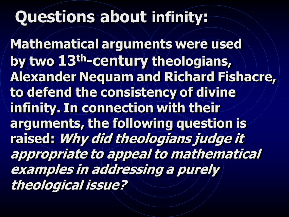 Questions about infinity : Mathematical arguments were used by two 13 th -century theologians, Alexander Nequam and Richard Fishacre, to defend the consistency of divine infinity.