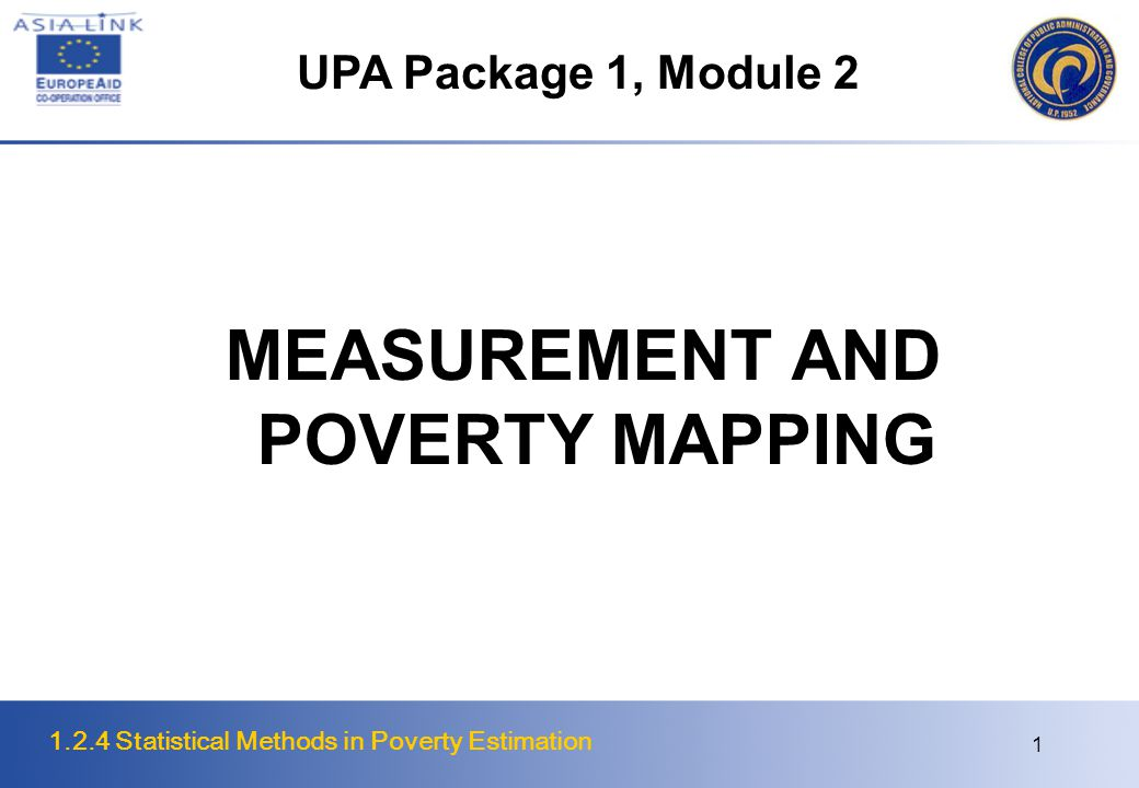 1.2.4 Statistical Methods in Poverty Estimation 1 MEASUREMENT AND POVERTY MAPPING UPA Package 1, Module 2