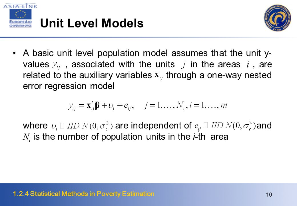 1.2.4 Statistical Methods in Poverty Estimation 10 Unit Level Models A basic unit level population model assumes that the unit y- values, associated with the units in the areas, are related to the auxiliary variables through a one-way nested error regression model where are independent of and N i is the number of population units in the i-th area