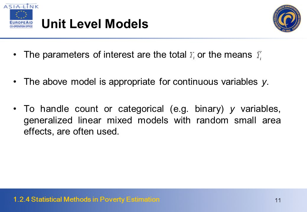 1.2.4 Statistical Methods in Poverty Estimation 11 Unit Level Models The parameters of interest are the total or the means The above model is appropriate for continuous variables y.