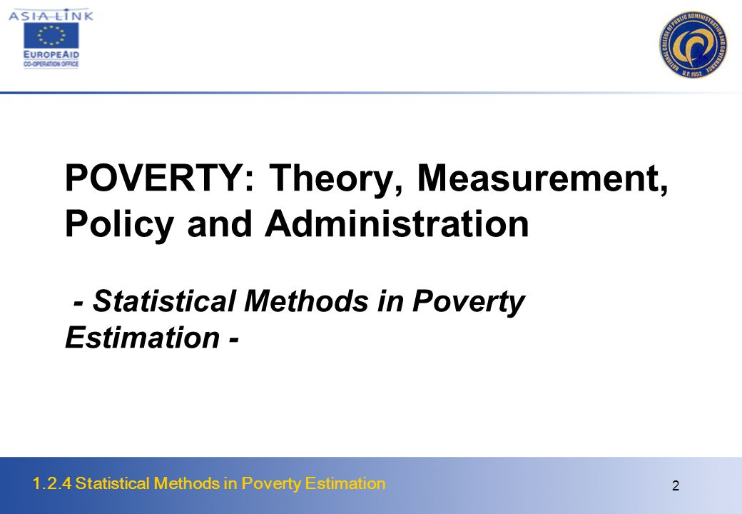 1.2.4 Statistical Methods in Poverty Estimation 2 POVERTY: Theory, Measurement, Policy and Administration - Statistical Methods in Poverty Estimation -