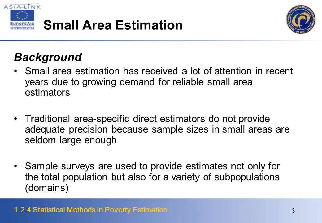 1.2.4 Statistical Methods in Poverty Estimation 3 Small Area Estimation Background Small area estimation has received a lot of attention in recent years due to growing demand for reliable small area estimators Traditional area-specific direct estimators do not provide adequate precision because sample sizes in small areas are seldom large enough Sample surveys are used to provide estimates not only for the total population but also for a variety of subpopulations (domains)