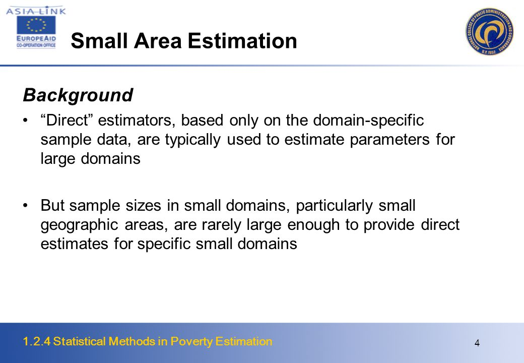1.2.4 Statistical Methods in Poverty Estimation 5 Small Area Models It is now generally accepted that when indirect estimators are to be used they should be based on explicit model that related the small areas of interest through supplementary data such as last census data and current administrative data An advantage of the model approach is that it permits validation of models from the sample data Small area models may be broadly classified into two types: area level and unit level