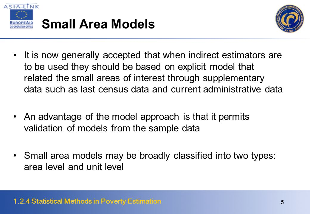 1.2.4 Statistical Methods in Poverty Estimation 6 Types of Small Area Estimation Models  i ~ IID N(0,  b 2 ) ~ known positive constants ~ IID N(0,  e 2 )  i ~ IID N(0,  b 2 ) Unit-level Model (Battese et al., 1988) Area-level Model (Fay and Herriot, 1979)