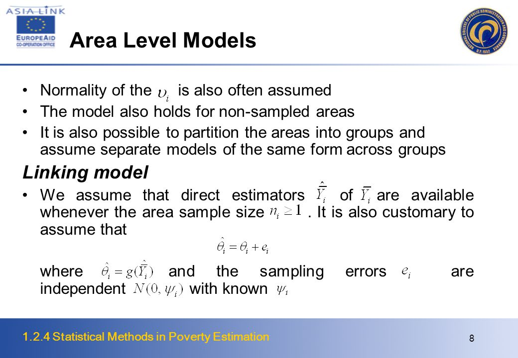1.2.4 Statistical Methods in Poverty Estimation 9 Area Level Models Combining the sampling model with the linking model, we get the well-known area level mixed model of Fay and Herriot