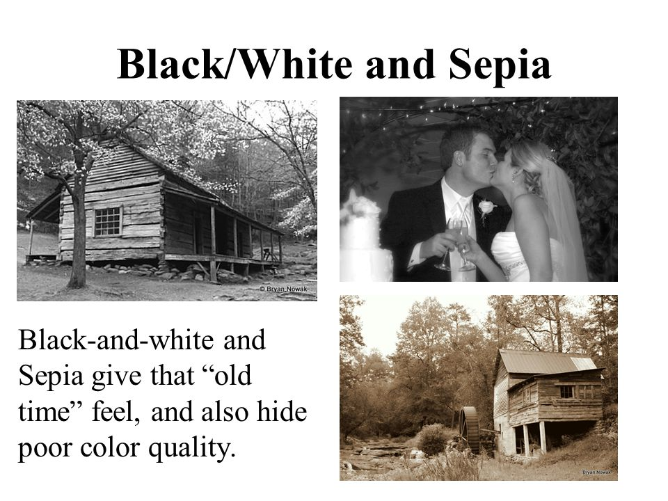 "Black/White and Sepia Black-and-white and Sepia give that ""old time"" feel, and also hide poor color quality."