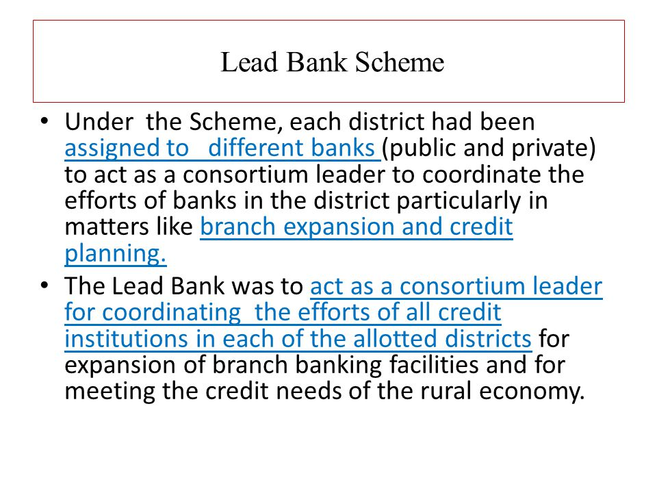 Lead Bank Scheme Under the Scheme, each district had been assigned to different banks (public and private) to act as a consortium leader to coordinate the efforts of banks in the district particularly in matters like branch expansion and credit planning.