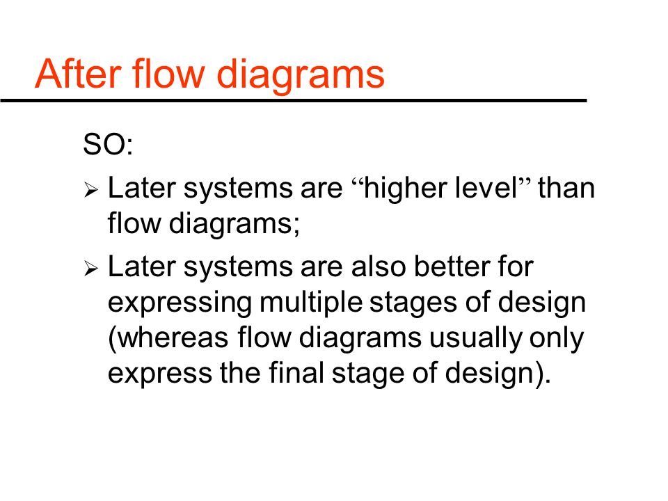 After flow diagrams SO:  Later systems are higher level than flow diagrams;  Later systems are also better for expressing multiple stages of design (whereas flow diagrams usually only express the final stage of design).